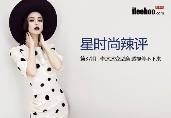 星时尚辣评第37期:李冰冰变型瘾 透视停不下来