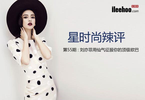 【最新】星时尚辣评第55期:刘亦菲用仙气征服顶级欧巴